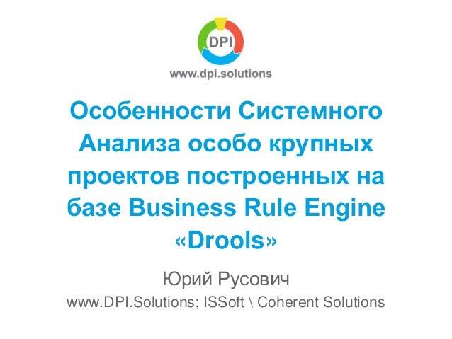 Особенности Системного Анализа особо крупных проектов построенных на базе Business Rule Engine «Drools» Юрий Русович www.D...
