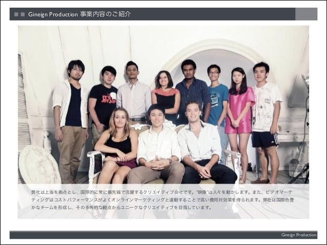 """Gineign Production 事業内容のご紹介  弊社は上海を拠点とし、国際的に常に最先端で活躍するクリエイティブ会社です。""""映像""""は人々を動かします。また、ビデオマーケ ティングはコストパフォーマンスがよくオンラインマーケティングと連..."""