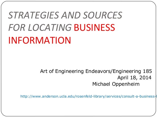 STRATEGIES AND SOURCES FOR LOCATING BUSINESS INFORMATION Art of Engineering Endeavors/Engineering 185 April 18, 2014 Micha...