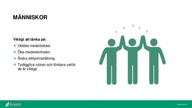 www.frontit.se MÄNNISKOR 13 Viktigt att tänka på:  Utbilda medarbetare  Öka medvetenheten  Ändra attityd/inställning  ...