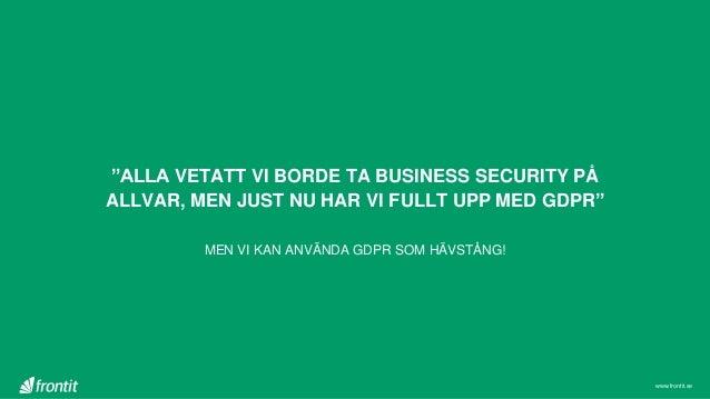 """""""ALLA VETATT VI BORDE TA BUSINESS SECURITY PÅ ALLVAR, MEN JUST NU HAR VI FULLT UPP MED GDPR"""" MEN VI KAN ANVÄNDA GDPR SOM H..."""