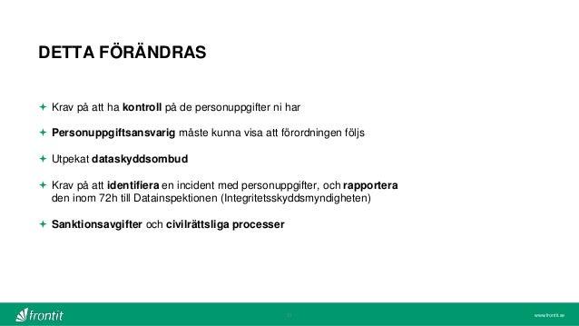www.frontit.se DETTA FÖRÄNDRAS 21  Krav på att ha kontroll på de personuppgifter ni har  Personuppgiftsansvarig måste ku...