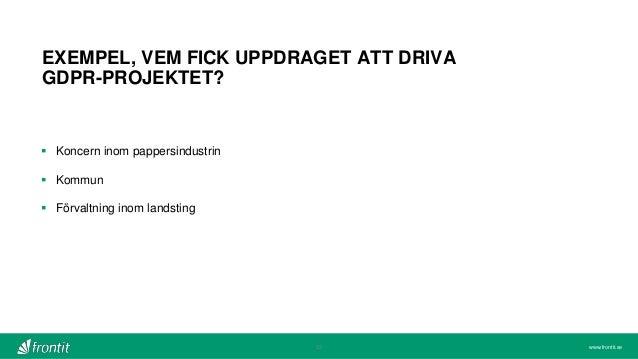 www.frontit.se EXEMPEL, VEM FICK UPPDRAGET ATT DRIVA GDPR-PROJEKTET? 23  Koncern inom pappersindustrin  Kommun  Förvalt...