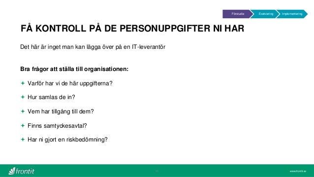 www.frontit.se FÅ KONTROLL PÅ DE PERSONUPPGIFTER NI HAR 25 Det här är inget man kan lägga över på en IT-leverantör Bra frå...