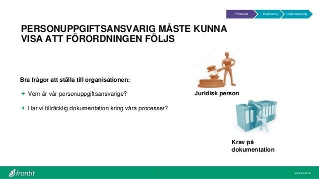 www.frontit.se PERSONUPPGIFTSANSVARIG MÅSTE KUNNA VISA ATT FÖRORDNINGEN FÖLJS 26 Krav på dokumentation Bra frågor att stäl...