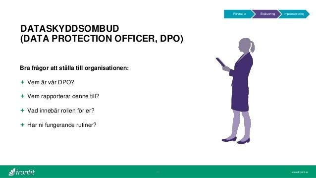 www.frontit.se DATASKYDDSOMBUD (DATA PROTECTION OFFICER, DPO) 27 Bra frågor att ställa till organisationen:  Vem är vår D...