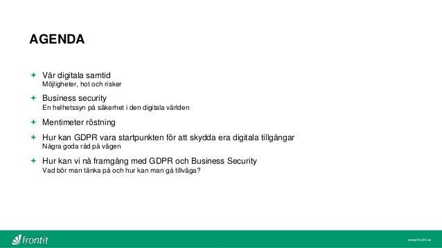 www.frontit.se AGENDA  Vår digitala samtid Möjligheter, hot och risker  Business security En helhetssyn på säkerhet i de...