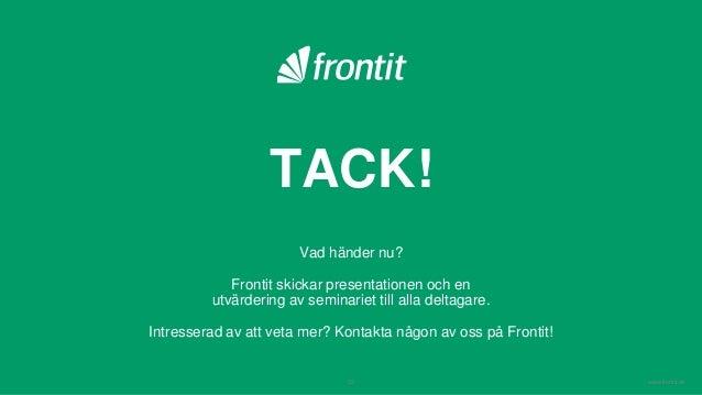 www.frontit.se TACK! Vad händer nu? Frontit skickar presentationen och en utvärdering av seminariet till alla deltagare. I...