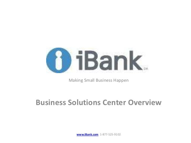 Making Small Business HappenBusiness Solutions Center Overview           www.iBank.com 1-877-525-9102