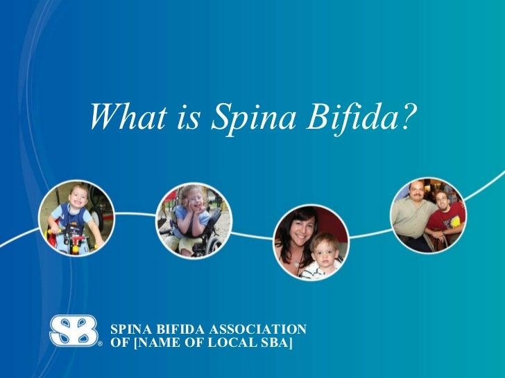 SPINA BIFIDA ASSOCIATION  OF [NAME OF LOCAL SBA] What is Spina Bifida?