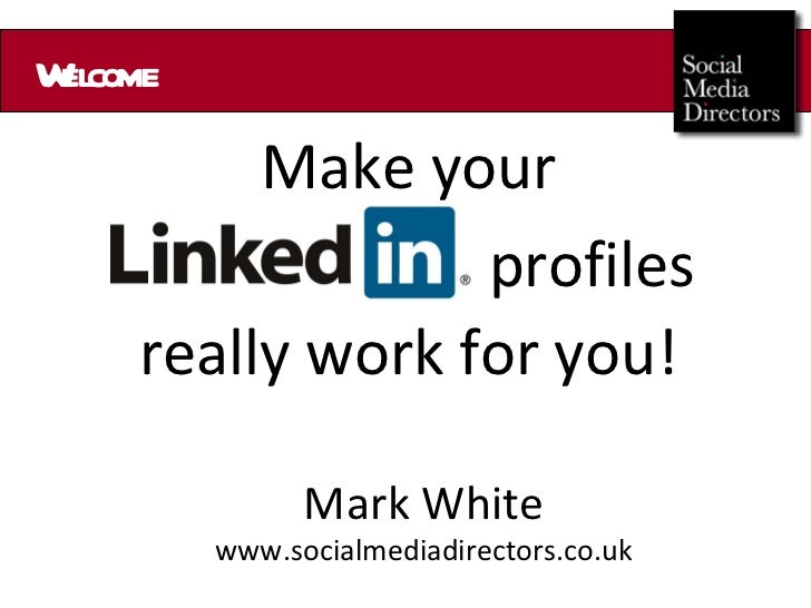 Welcome Make your profiles really work for you! Mark White www.socialmediadirectors.co.uk