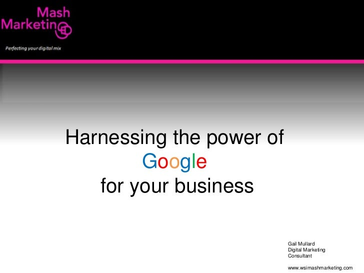 Harnessing the power of <br />Google<br />for your business<br />Gail Mullard<br />Digital Marketing <br />Consultant<br /...