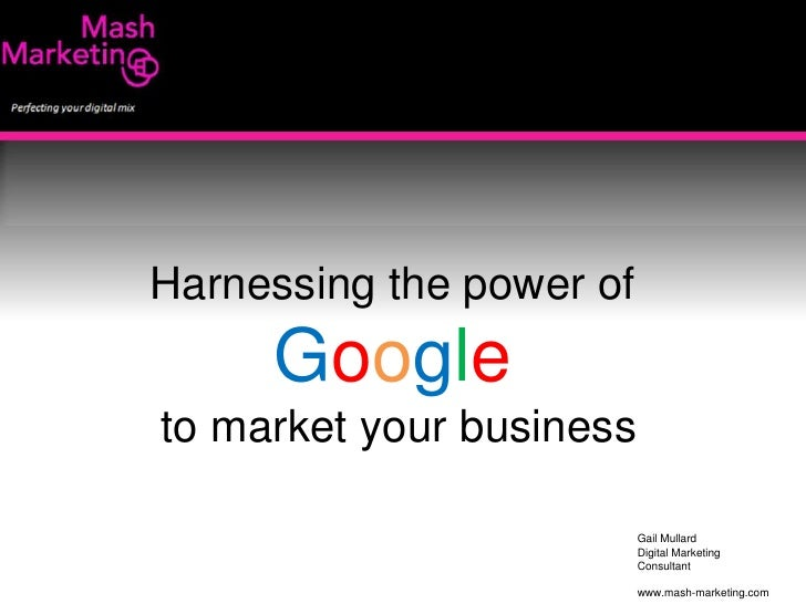 Harnessing the power of <br />Google<br />to market your business<br />Gail Mullard<br />Digital Marketing <br />Consultan...