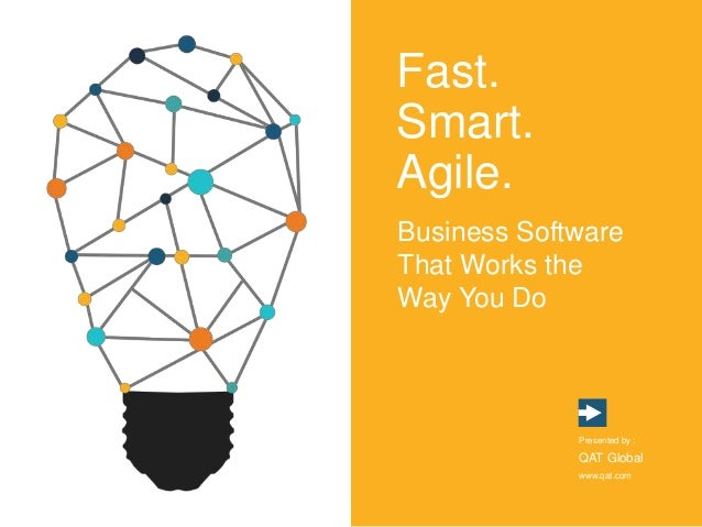 Fast. Smart. Agile. Business Software That Works the Way You Do Presented by : QAT Global www.qat.com