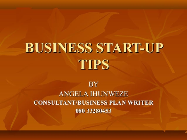 BUSINESS START-UP      TIPS             BY       ANGELA IHUNWEZE CONSULTANT/BUSINESS PLAN WRITER           080 33280453