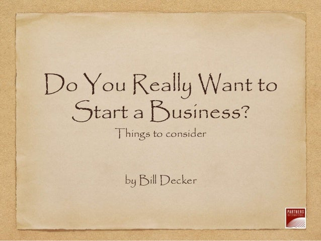 Do You Really Want to Start a Business? Things to consider by Bill Decker