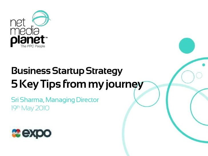 Business StartupStrategy<br />5 Key Tips from my journey<br />Sri Sharma, Managing Director<br />19th May 2010<br />