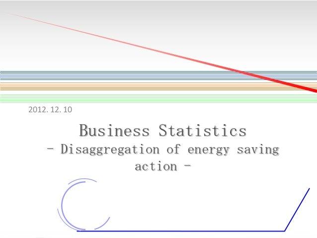 2012. 12. 10  Business Statistics - Disaggregation of energy saving action -  1