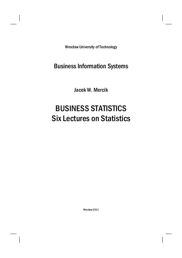 Wrocław University of Technology Business Information Systems Jacek W. Mercik BUSINESS STATISTICS Six Lectures on Statisti...
