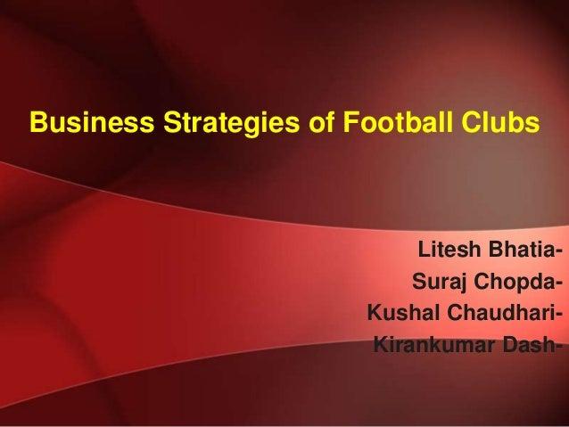 Business Strategies of Football Clubs  Litesh BhatiaSuraj ChopdaKushal ChaudhariKirankumar Dash-