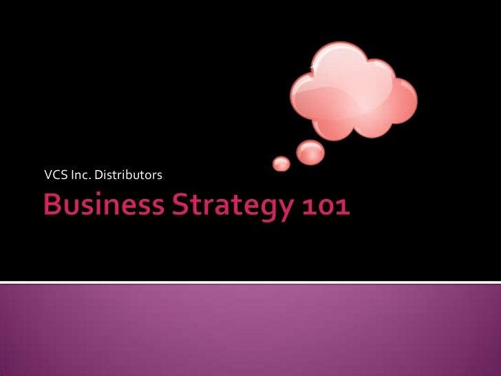 Business Strategy 101<br />VCS Inc. Distributors<br />