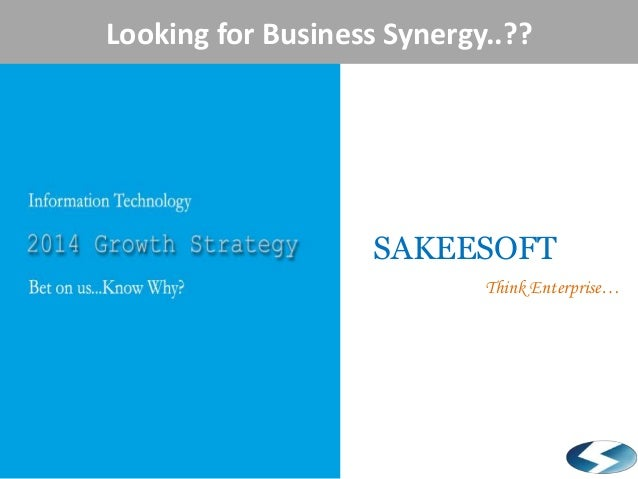 Looking for Business Synergy..??  Information Technology  2014 Growth Strategy  Sakeesoft  SAKEESOFT Think Enterprise…