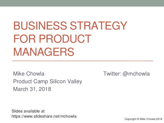 Copyright © Mike Chowla 2018 BUSINESS STRATEGY FOR PRODUCT MANAGERS Mike Chowla Twitter: @mchowla Product Camp Silicon Val...