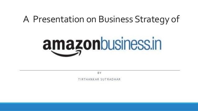 A Presentation on Business Strategy of BY TIRTHANKAR SUTRADHAR
