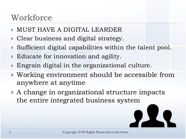 Workforce  MUST HAVE A DIGITAL LEARDER  Clear business and digital strategy.  Sufficient digital capabilities within th...