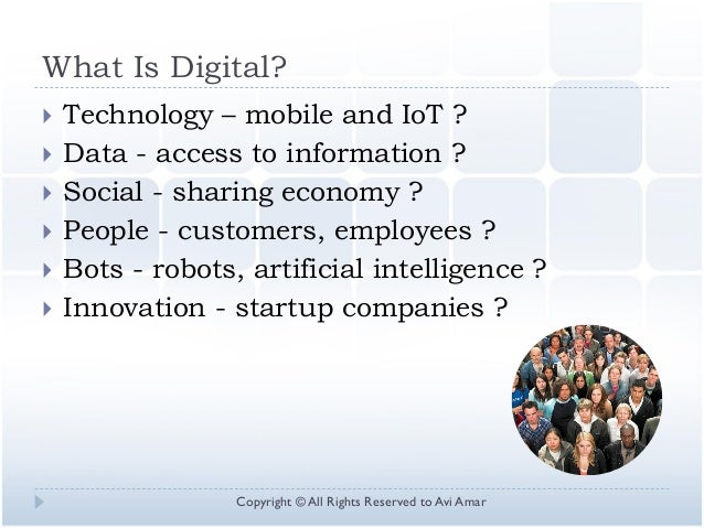What Is Digital?  Technology – mobile and IoT ?  Data - access to information ?  Social - sharing economy ?  People - ...
