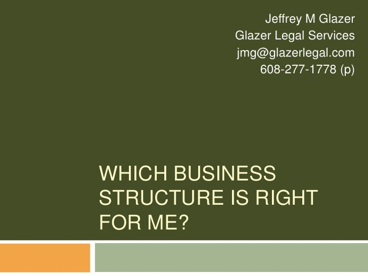 Which Business Structure Is Right For Me?<br />Jeffrey M Glazer<br />Glazer Legal Services<br />jmg@glazerlegal.com<br />6...