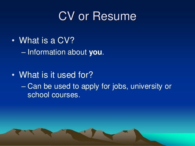 CV or Resume • What is a CV? – Information about you. • What is it used for? – Can be used to apply for jobs, university o...