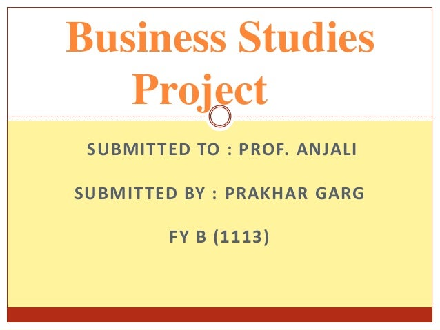 Business Studies Project SUBMITTED TO : PROF. ANJALI  SUBMITTED BY : PRAKHAR GARG FY B (1113)