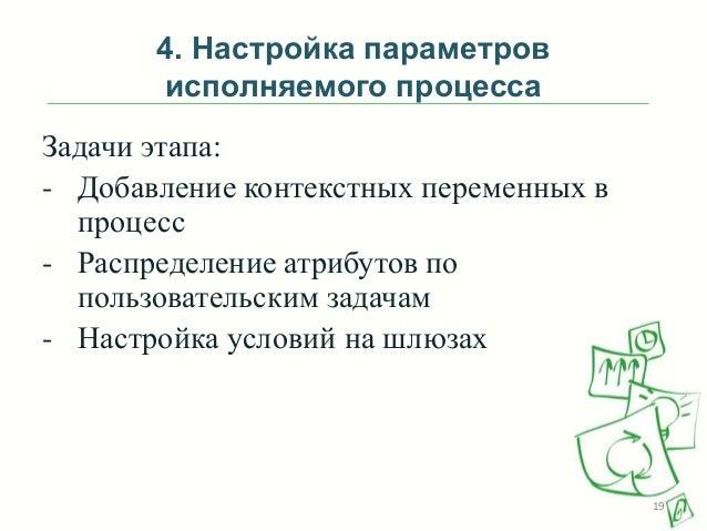 4. Настройка параметров исполняемого процесса Задачи этапа: - Добавление контекстных переменных в процесс - Распределение ...