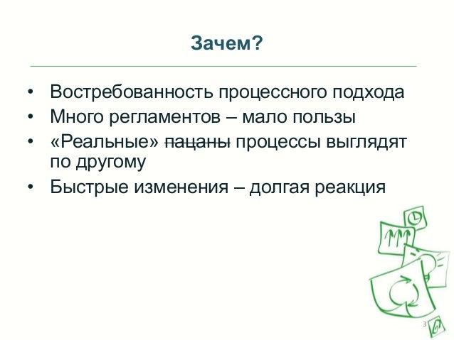 Зачем? • Востребованность процессного подхода • Много регламентов – мало пользы • «Реальные» пацаны процессы выглядят по д...
