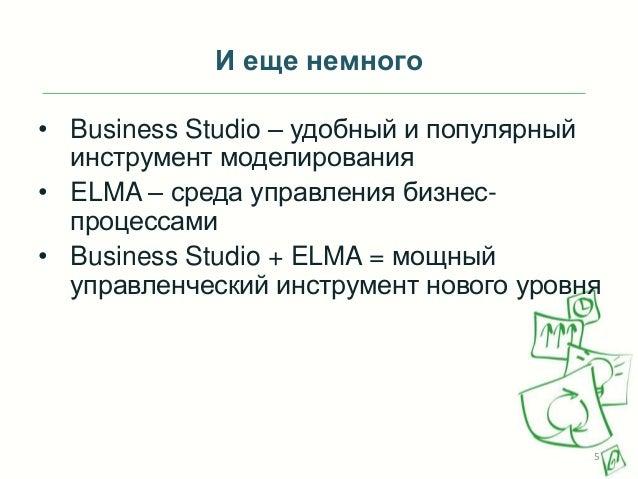 И еще немного • Business Studio – удобный и популярный инструмент моделирования • ELMA – среда управления бизнеспроцессами...