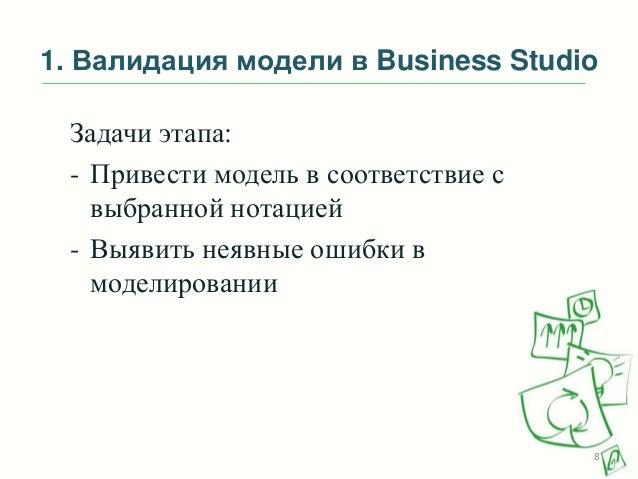 1. Валидация модели в Business Studio Задачи этапа: - Привести модель в соответствие с выбранной нотацией - Выявить неявны...