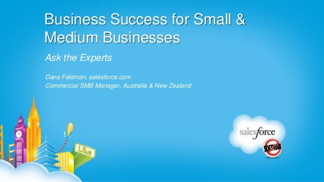 Business Success for Small &Medium BusinessesAsk the ExpertsDana Feldman, salesforce.comCommercial SMB Manager, Australia ...