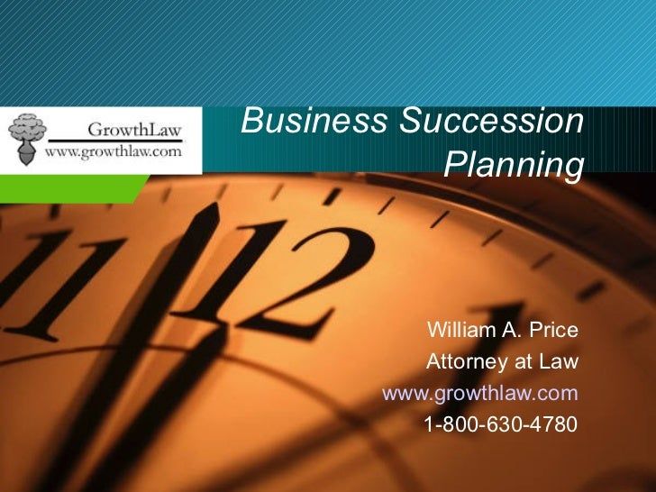 Business Succession Planning William A. Price Attorney at Law www.growthlaw.com 1-800-630-4780