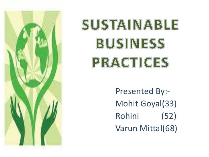 SUSTAINABLE BUSINESS PRACTICES<br />Presented By:-<br />Mohit Goyal(33)<br />Rohini  (52)<br />Varun Mittal(68)<br />