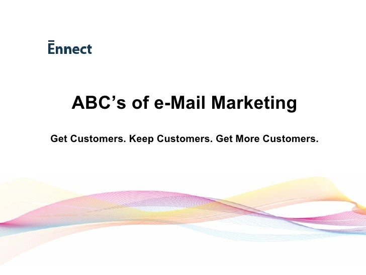 ABC's of e-Mail Marketing Get Customers. Keep Customers. Get More Customers.