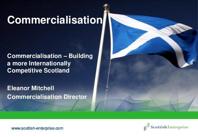 www.scottish-enterprise.comwww.scottish-enterprise.com Commercialisation Commercialisation – Building a more International...