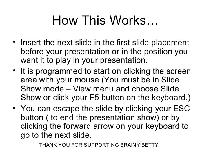How This Works… <ul><li>Insert the next slide in the first slide placement before your presentation or in the position you...