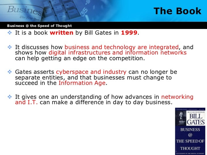 business the speed of thought In his new book, microsoft chairman and ceo bill gates discusses how technology can help run businesses better today and how it will transform the nature of business in the near future gates stresses the need for managers to view technology not as overhead but as a strategic asset, and offers detailed examples from microsoft, gm, dell, and.