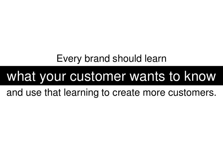 Every brand should learn <br />what your customer wants to know<br />and use that learning to create more customers.<br />