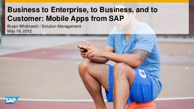 Business to Enterprise, to Business, and toCustomer: Mobile Apps from SAPBryan Whitmarsh / Solution ManagementMay 16, 2012