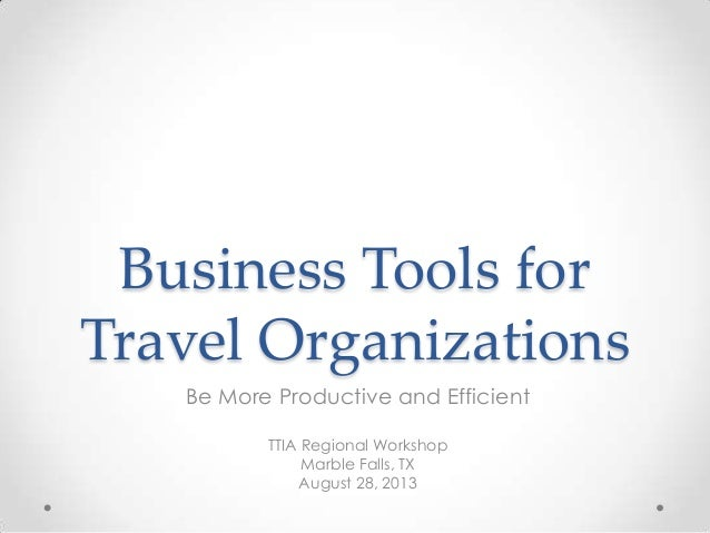 Business Tools for Travel Organizations Be More Productive and Efficient TTIA Regional Workshop Marble Falls, TX August 28...
