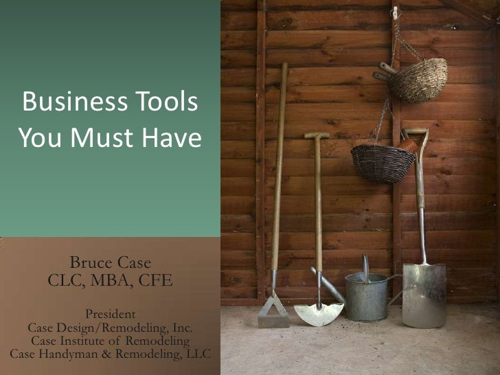 Business ToolsYou Must Have <br />Bruce Case <br />CLC, MBA, CFE<br />President<br />Case Design/Remodeling, Inc.<br />Cas...