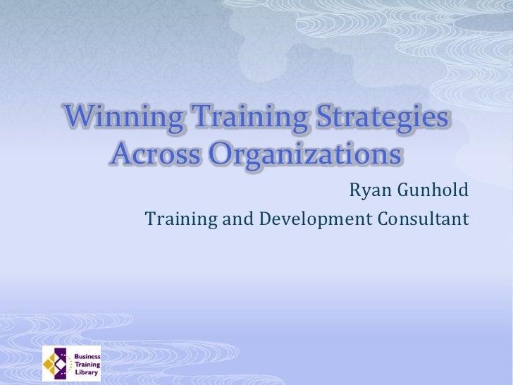 Winning Training Strategies   Across Organizations                           Ryan Gunhold      Training and Development Co...