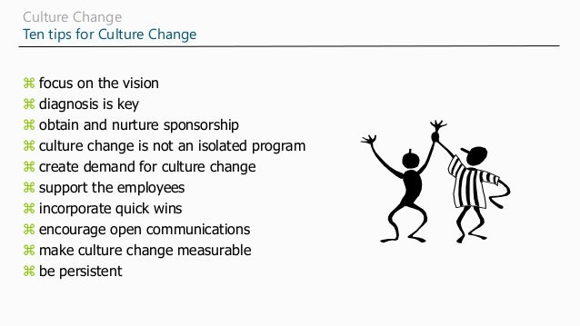 Culture Change Ten tips for Culture Change  focus on the vision  diagnosis is key  obtain and nurture sponsorship  cul...